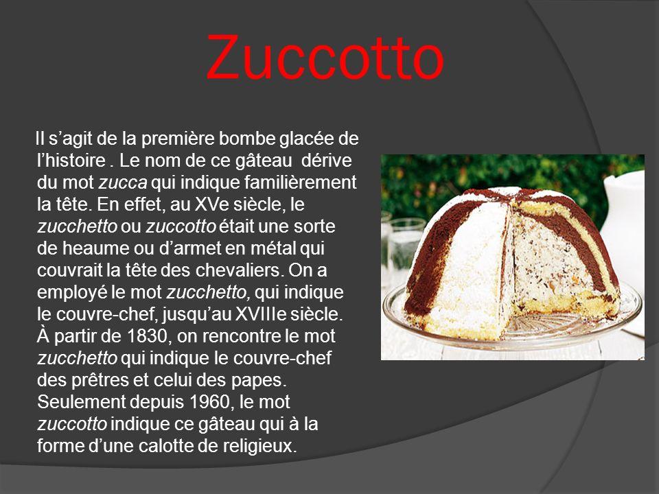Zuccotto Il sagit de la première bombe glacée de lhistoire. Le nom de ce gâteau dérive du mot zucca qui indique familièrement la tête. En effet, au XV