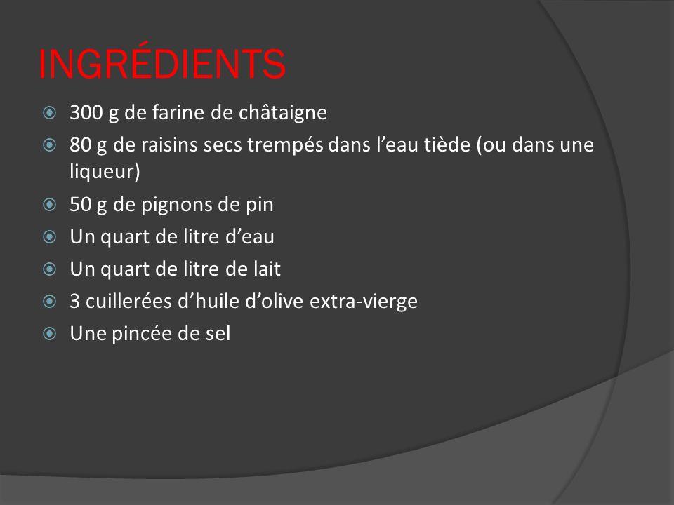 INGRÉDIENTS 300 g de farine de châtaigne 80 g de raisins secs trempés dans leau tiède (ou dans une liqueur) 50 g de pignons de pin Un quart de litre d