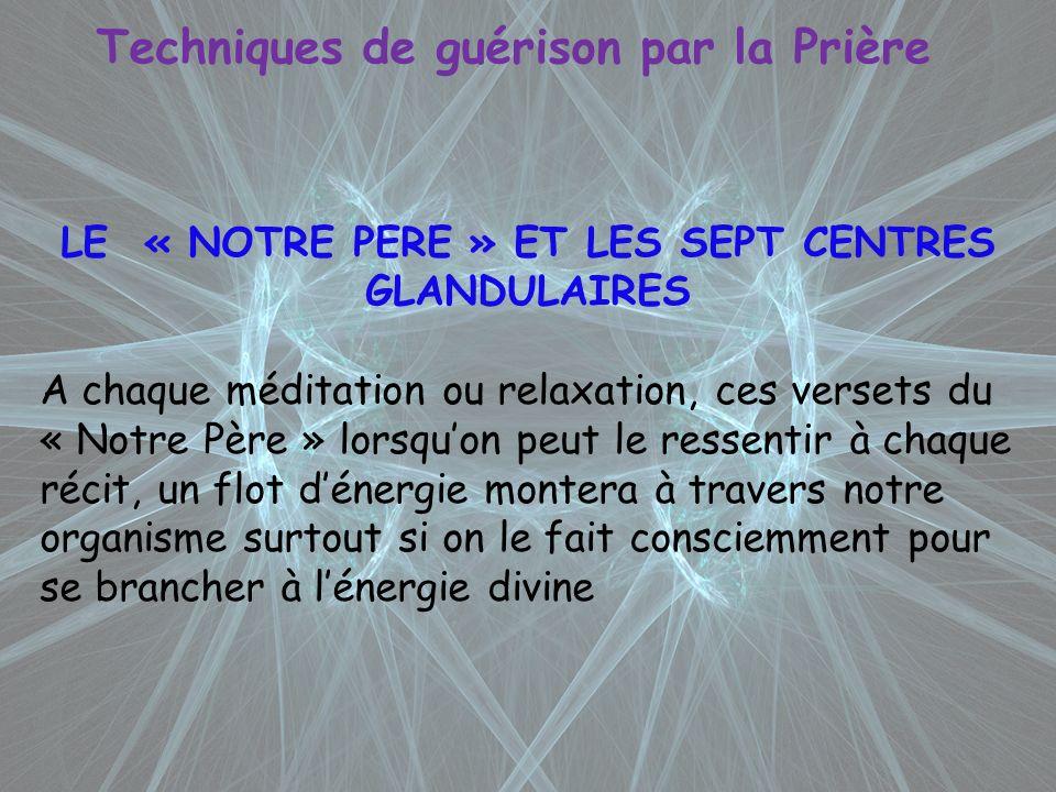 Techniques de guérison par la Prière LE « NOTRE PERE » ET LES SEPT CENTRES GLANDULAIRES A chaque méditation ou relaxation, ces versets du « Notre Père