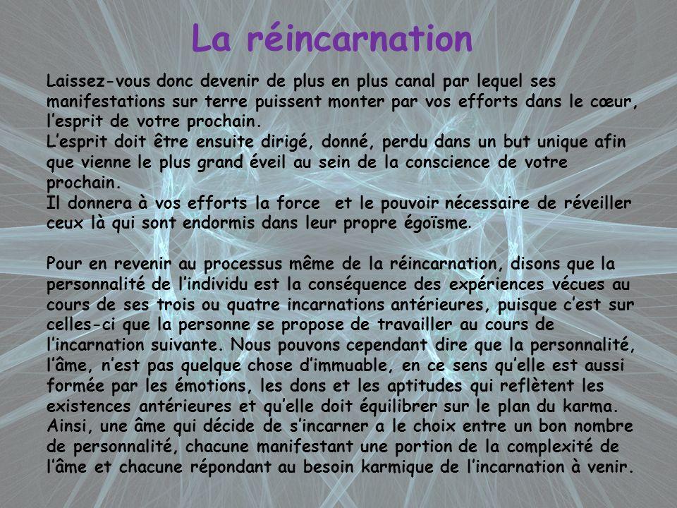 La réincarnation Laissez-vous donc devenir de plus en plus canal par lequel ses manifestations sur terre puissent monter par vos efforts dans le cœur,