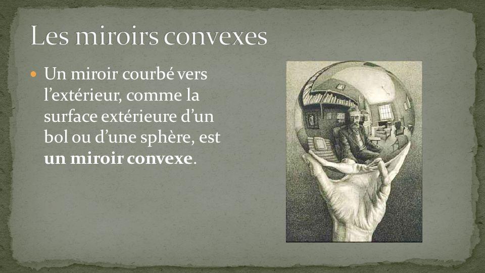 Un miroir courbé vers lextérieur, comme la surface extérieure dun bol ou dune sphère, est un miroir convexe.