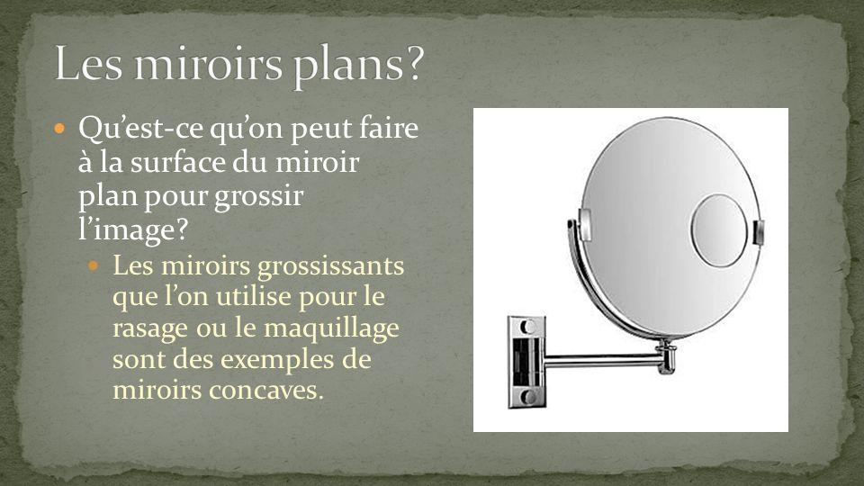 Quest-ce quon peut faire à la surface du miroir plan pour grossir limage? Les miroirs grossissants que lon utilise pour le rasage ou le maquillage son