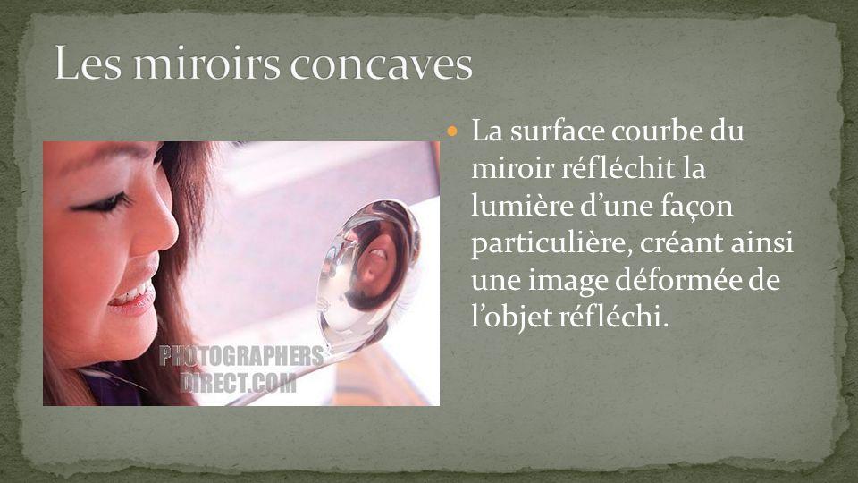La surface courbe du miroir réfléchit la lumière dune façon particulière, créant ainsi une image déformée de lobjet réfléchi.