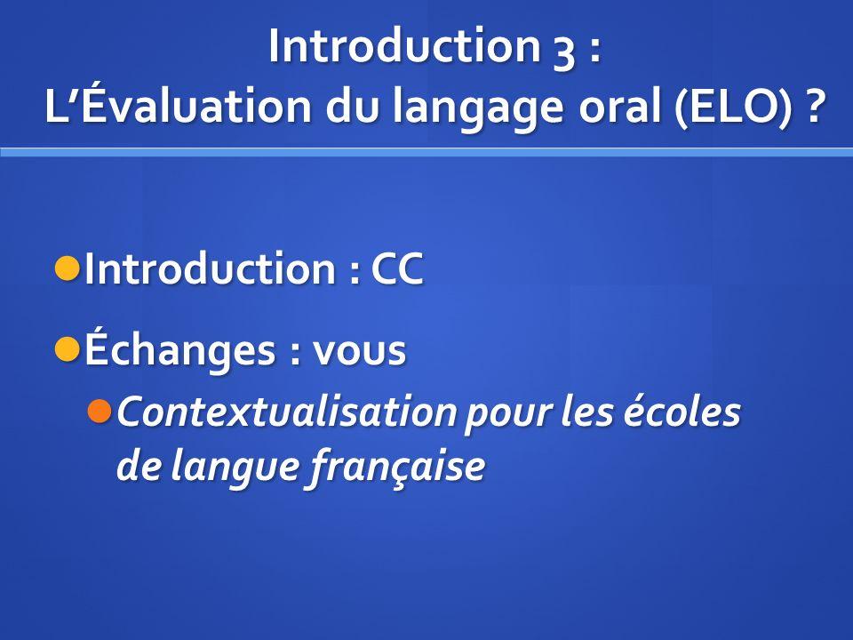 Introduction 3 : LÉvaluation du langage oral (ELO) ? Introduction : CC Introduction : CC Échanges : vous Échanges : vous Contextualisation pour les éc