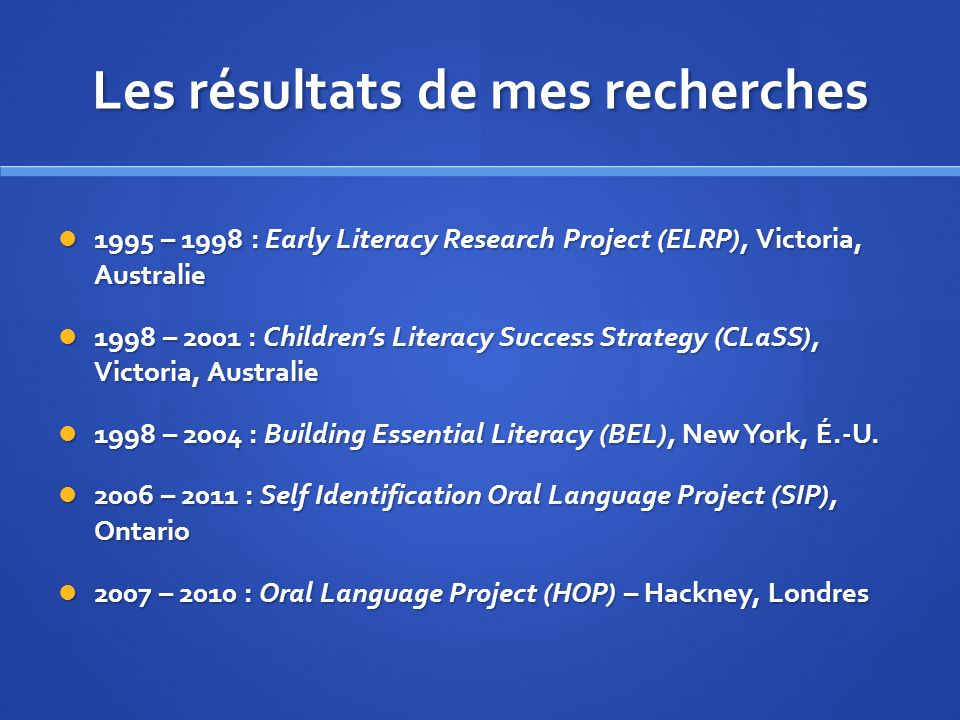 Les résultats de mes recherches 1995 – 1998 : Early Literacy Research Project (ELRP), Victoria, Australie 1995 – 1998 : Early Literacy Research Project (ELRP), Victoria, Australie 1998 – 2001 : Childrens Literacy Success Strategy (CLaSS), Victoria, Australie 1998 – 2001 : Childrens Literacy Success Strategy (CLaSS), Victoria, Australie 1998 – 2004 : Building Essential Literacy (BEL), New York, É.-U.