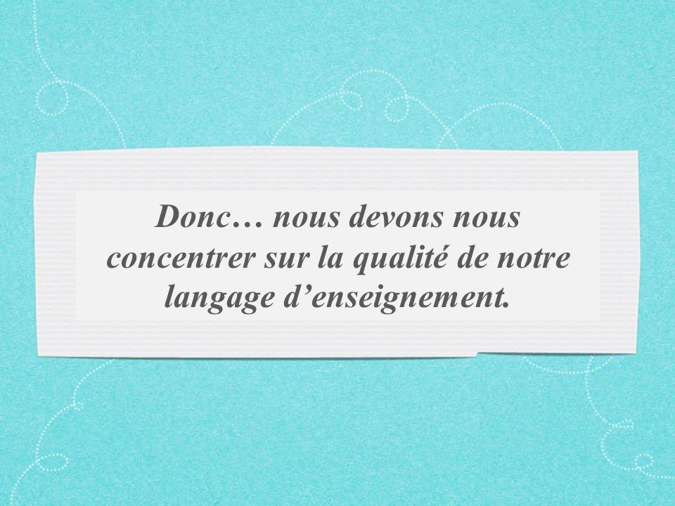 Donc… nous devons nous concentrer sur la qualité de notre langage denseignement.