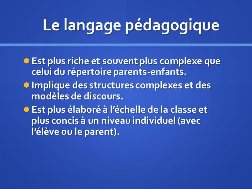Le langage pédagogique Est plus riche et souvent plus complexe que celui du répertoire parents-enfants.