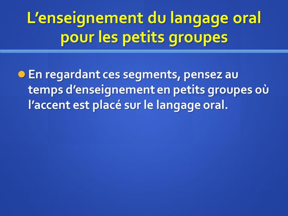 Lenseignement du langage oral pour les petits groupes En regardant ces segments, pensez au temps denseignement en petits groupes où laccent est placé sur le langage oral.
