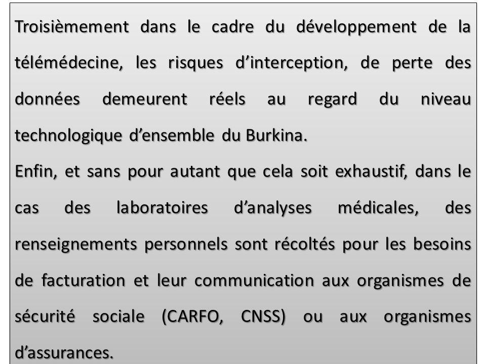 Troisièmement dans le cadre du développement de la télémédecine, les risques dinterception, de perte des données demeurent réels au regard du niveau technologique densemble du Burkina.