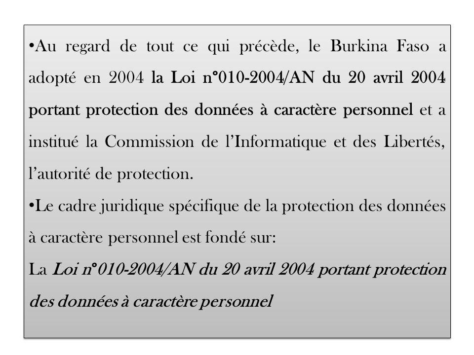 Au regard de tout ce qui précède, le Burkina Faso a adopté en 2004 la Loi n°010-2004/AN du 20 avril 2004 portant protection des données à caractère personnel et a institué la Commission de lInformatique et des Libertés, lautorité de protection.