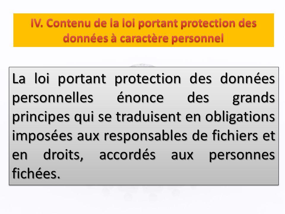 La loi portant protection des données personnelles énonce des grands principes qui se traduisent en obligations imposées aux responsables de fichiers et en droits, accordés aux personnes fichées.
