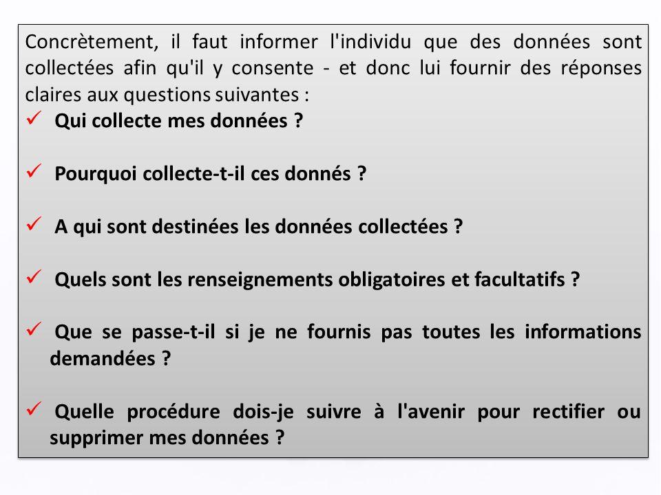 Concrètement, il faut informer l individu que des données sont collectées afin qu il y consente - et donc lui fournir des réponses claires aux questions suivantes : Qui collecte mes données .