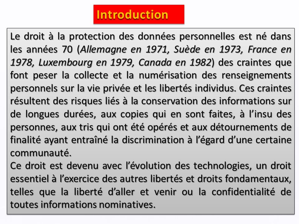 IntroductionIntroduction Le droit à la protection des données personnelles est né dans les années 70 (Allemagne en 1971, Suède en 1973, France en 1978, Luxembourg en 1979, Canada en 1982) des craintes que font peser la collecte et la numérisation des renseignements personnels sur la vie privée et les libertés individus.