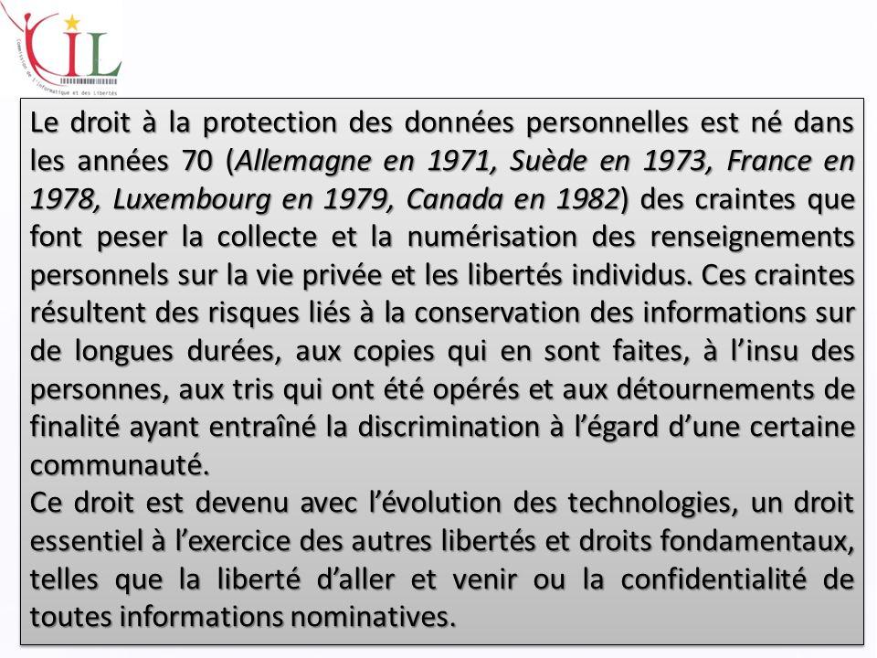 Le droit à la protection des données personnelles est né dans les années 70 (Allemagne en 1971, Suède en 1973, France en 1978, Luxembourg en 1979, Canada en 1982) des craintes que font peser la collecte et la numérisation des renseignements personnels sur la vie privée et les libertés individus.