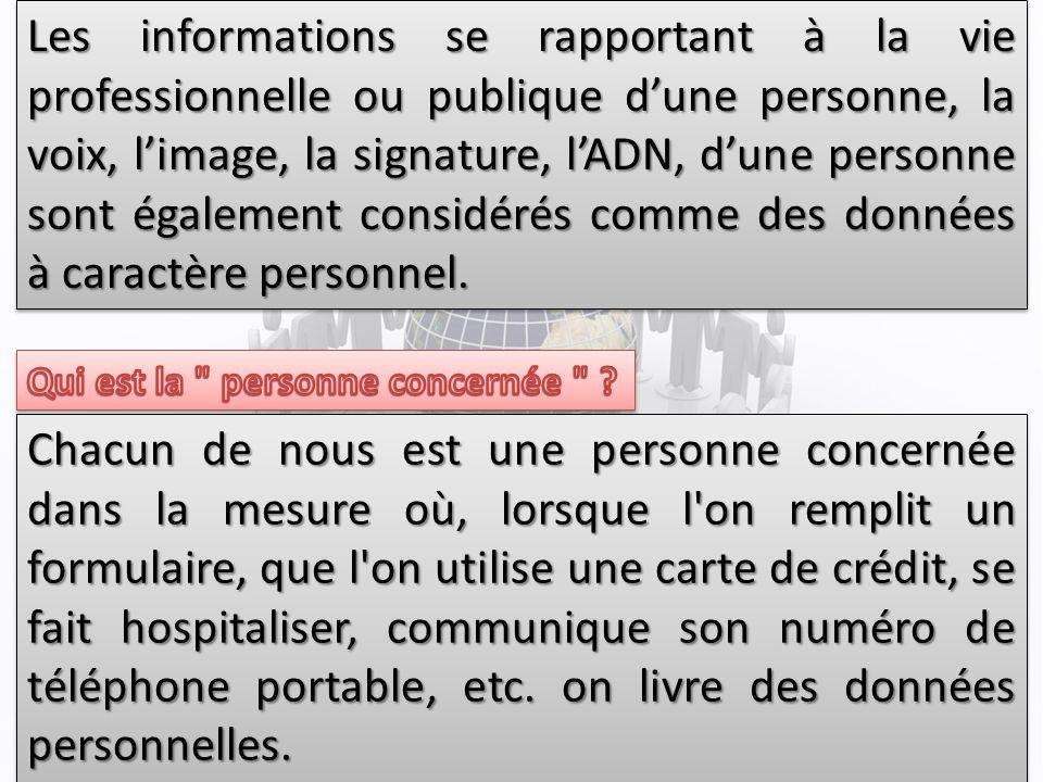 Les informations se rapportant à la vie professionnelle ou publique dune personne, la voix, limage, la signature, lADN, dune personne sont également considérés comme des données à caractère personnel.