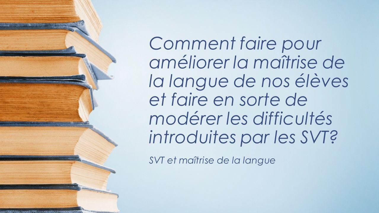 Comment faire pour améliorer la maîtrise de la langue de nos élèves et faire en sorte de modérer les difficultés introduites par les SVT.