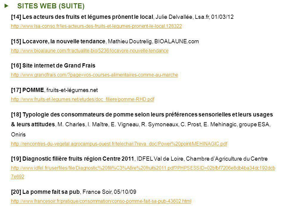 SITES WEB (SUITE) [14] Les acteurs des fruits et légumes prônent le local, Julie Delvallée, Lsa.fr, 01/03/12 http://www.lsa-conso.fr/les-acteurs-des-fruits-et-legumes-pronent-le-local,128322 [15] Locavore, la nouvelle tendance, Mathieu Doutrelig, BIOALAUNE.com http://www.bioalaune.com/fr/actualite-bio/5236/locavore-nouvelle-tendance [16] Site internet de Grand Frais http://www.grandfrais.com/?page=vos-courses-alimentaires-comme-au-marche [17] POMME, fruits-et-légumes.net http://www.fruits-et-legumes.net/etudes/doc_filiere/pomme-RHD.pdf [18] Typologie des consommateurs de pomme selon leurs préférences sensorielles et leurs usages & leurs attitudes, M.