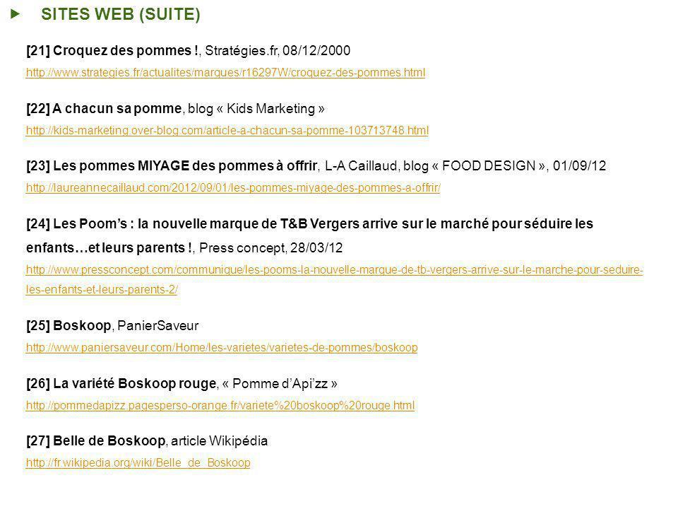 [21] Croquez des pommes !, Stratégies.fr, 08/12/2000 http://www.strategies.fr/actualites/marques/r16297W/croquez-des-pommes.html [22] A chacun sa pomme, blog « Kids Marketing » http://kids-marketing.over-blog.com/article-a-chacun-sa-pomme-103713748.html [23] Les pommes MIYAGE des pommes à offrir, L-A Caillaud, blog « FOOD DESIGN », 01/09/12 http://laureannecaillaud.com/2012/09/01/les-pommes-miyage-des-pommes-a-offrir/ [24] Les Pooms : la nouvelle marque de T&B Vergers arrive sur le marché pour séduire les enfants…et leurs parents !, Press concept, 28/03/12 http://www.pressconcept.com/communique/les-pooms-la-nouvelle-marque-de-tb-vergers-arrive-sur-le-marche-pour-seduire- les-enfants-et-leurs-parents-2/ [25] Boskoop, PanierSaveur http://www.paniersaveur.com/Home/les-varietes/varietes-de-pommes/boskoop [26] La variété Boskoop rouge, « Pomme dApizz » http://pommedapizz.pagesperso-orange.fr/variete%20boskoop%20rouge.html [27] Belle de Boskoop, article Wikipédia http://fr.wikipedia.org/wiki/Belle_de_Boskoop SITES WEB (SUITE)