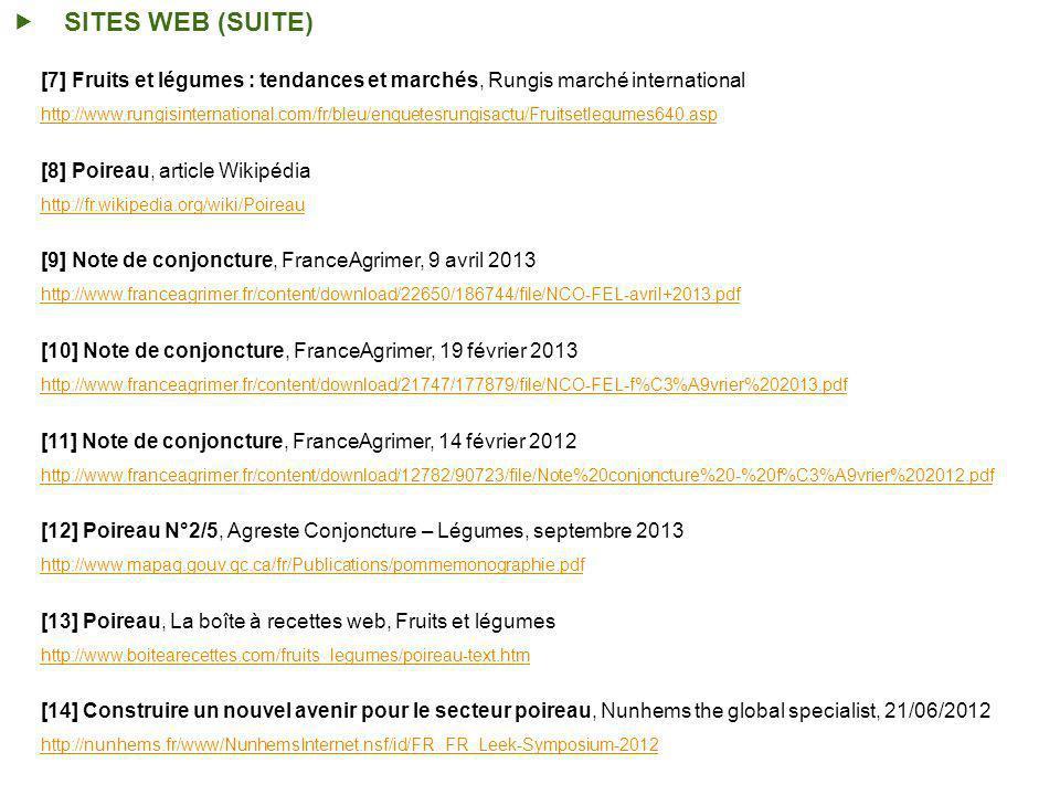SITES WEB (SUITE) [7] Fruits et légumes : tendances et marchés, Rungis marché international http://www.rungisinternational.com/fr/bleu/enquetesrungisactu/Fruitsetlegumes640.asp [8] Poireau, article Wikipédia http://fr.wikipedia.org/wiki/Poireau [9] Note de conjoncture, FranceAgrimer, 9 avril 2013 http://www.franceagrimer.fr/content/download/22650/186744/file/NCO-FEL-avril+2013.pdf [10] Note de conjoncture, FranceAgrimer, 19 février 2013 http://www.franceagrimer.fr/content/download/21747/177879/file/NCO-FEL-f%C3%A9vrier%202013.pdf [11] Note de conjoncture, FranceAgrimer, 14 février 2012 http://www.franceagrimer.fr/content/download/12782/90723/file/Note%20conjoncture%20-%20f%C3%A9vrier%202012.pdf [12] Poireau N°2/5, Agreste Conjoncture – Légumes, septembre 2013 http://www.mapaq.gouv.qc.ca/fr/Publications/pommemonographie.pdf [13] Poireau, La boîte à recettes web, Fruits et légumes http://www.boitearecettes.com/fruits_legumes/poireau-text.htm [14] Construire un nouvel avenir pour le secteur poireau, Nunhems the global specialist, 21/06/2012 http://nunhems.fr/www/NunhemsInternet.nsf/id/FR_FR_Leek-Symposium-2012