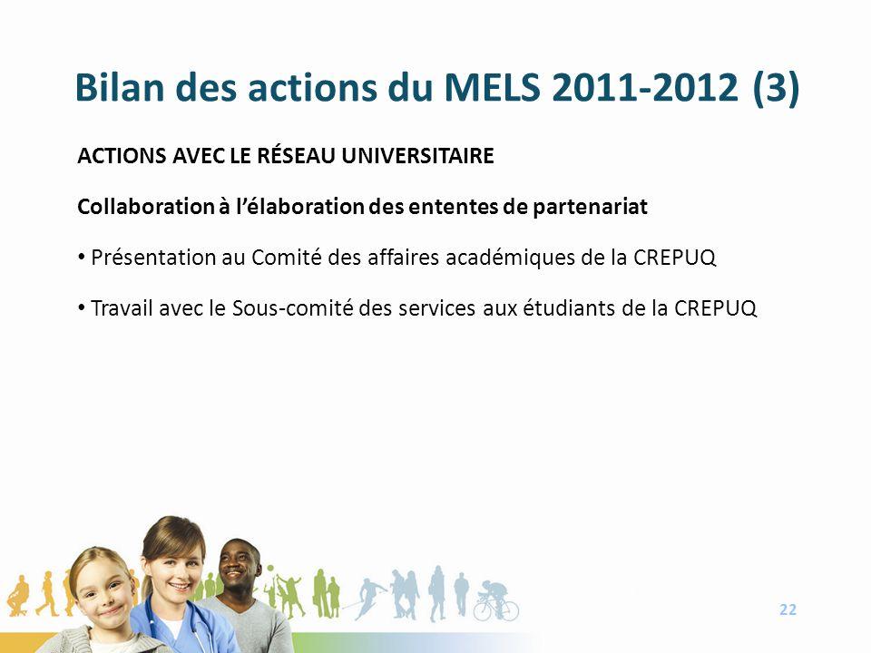 Bilan des actions du MELS 2011-2012 (3) ACTIONS AVEC LE RÉSEAU UNIVERSITAIRE Collaboration à lélaboration des ententes de partenariat Présentation au Comité des affaires académiques de la CREPUQ Travail avec le Sous-comité des services aux étudiants de la CREPUQ 22