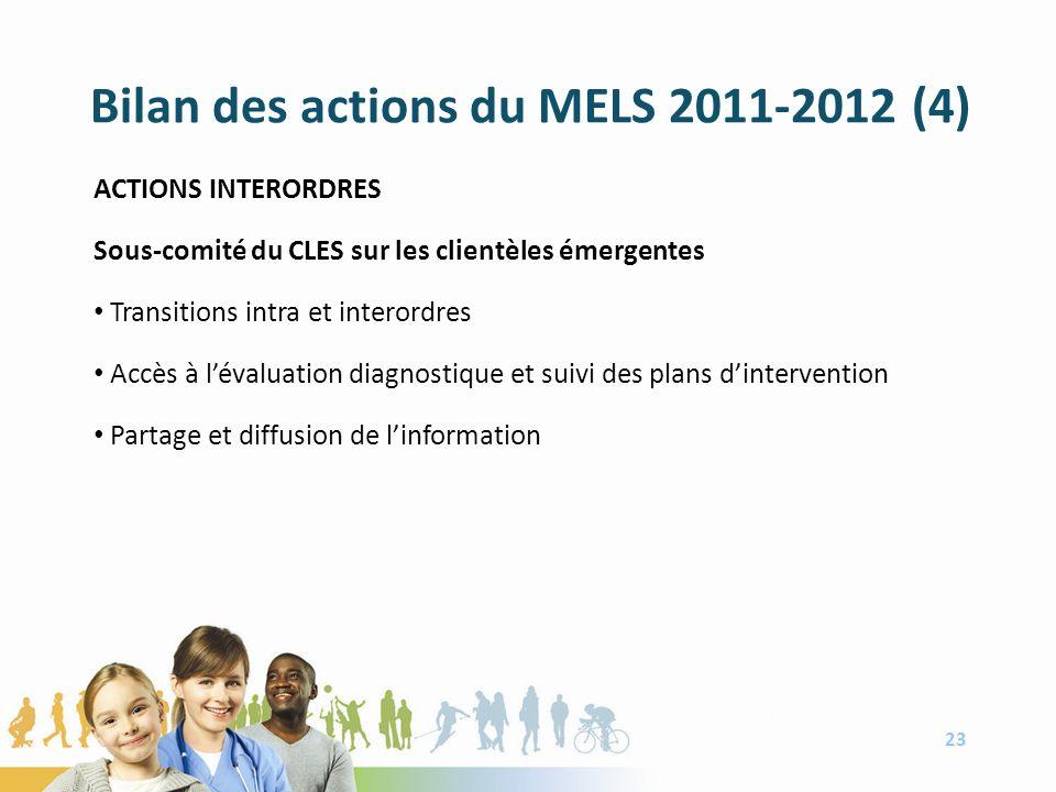 Bilan des actions du MELS 2011-2012 (4) ACTIONS INTERORDRES Sous-comité du CLES sur les clientèles émergentes Transitions intra et interordres Accès à lévaluation diagnostique et suivi des plans dintervention Partage et diffusion de linformation 23