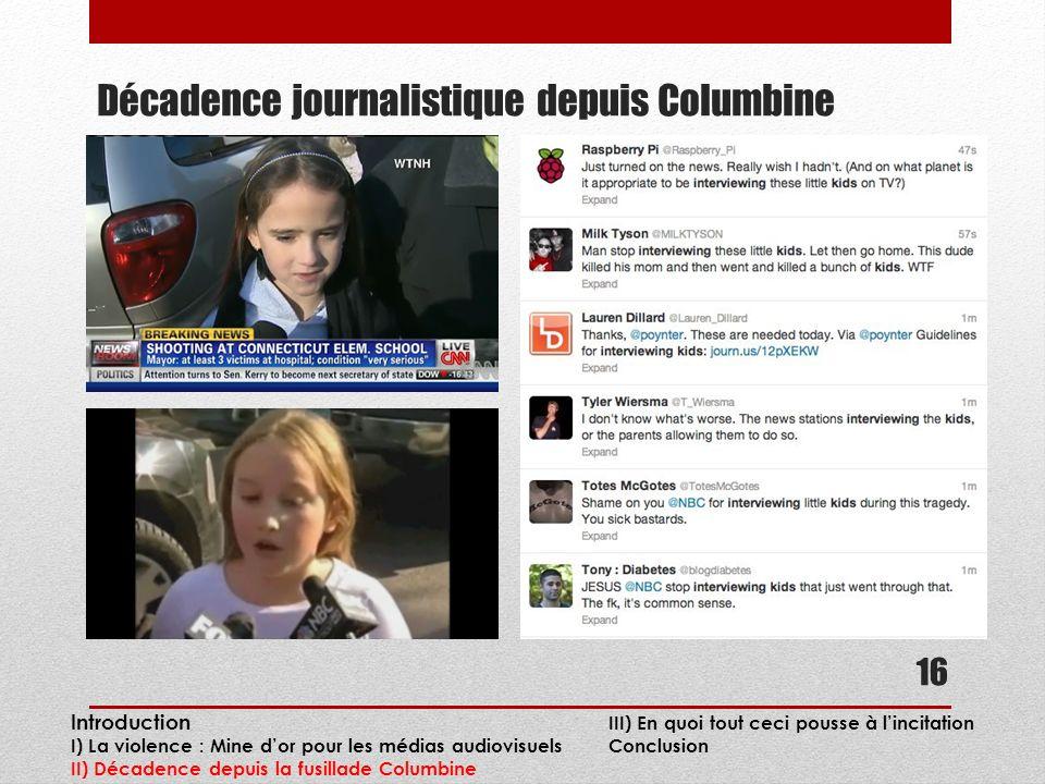 Décadence journalistique depuis Columbine 16 Introduction III) En quoi tout ceci pousse à lincitation I) La violence : Mine dor pour les médias audiovisuels Conclusion II) Décadence depuis la fusillade Columbine