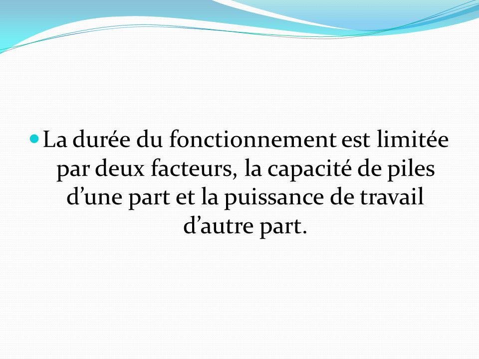 La durée du fonctionnement est limitée par deux facteurs, la capacité de piles dune part et la puissance de travail dautre part.
