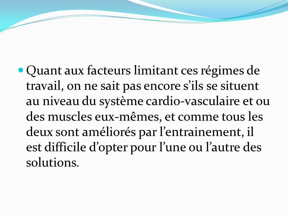 Quant aux facteurs limitant ces régimes de travail, on ne sait pas encore sils se situent au niveau du système cardio-vasculaire et ou des muscles eux