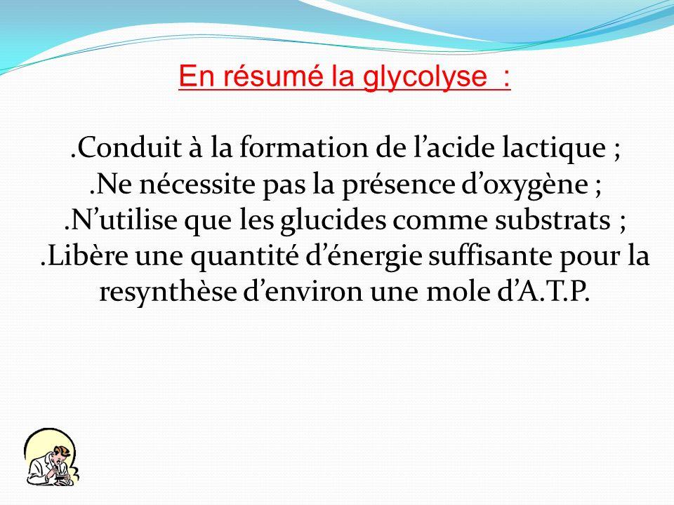 En résumé la glycolyse :.Conduit à la formation de lacide lactique ;.Ne nécessite pas la présence doxygène ;.Nutilise que les glucides comme substrats