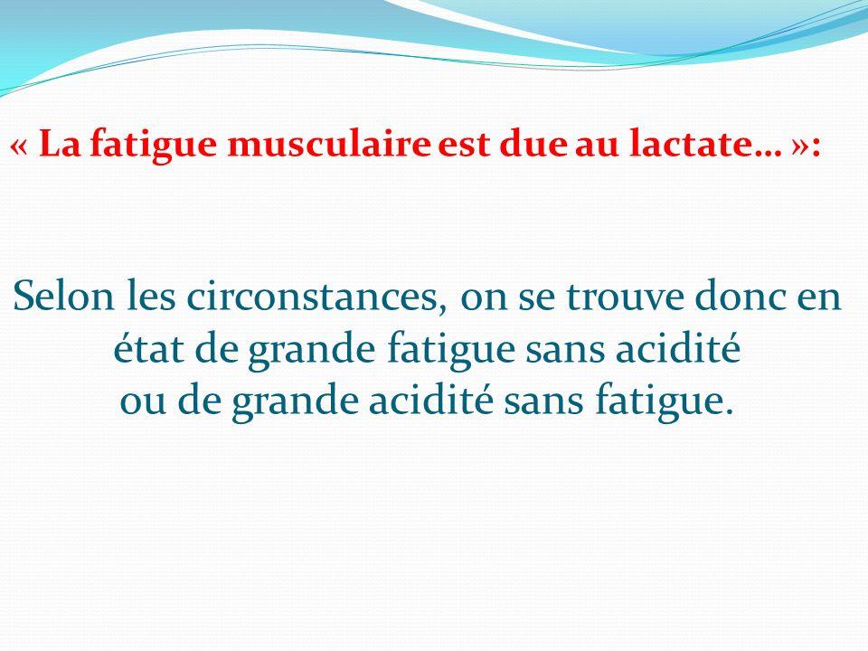 Selon les circonstances, on se trouve donc en état de grande fatigue sans acidité ou de grande acidité sans fatigue. « La fatigue musculaire est due a