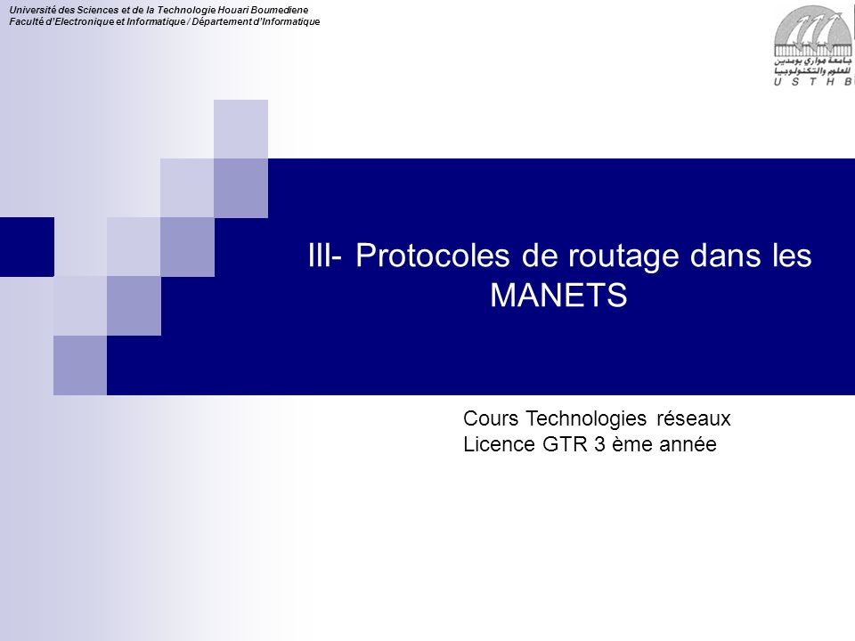Cours Technologies réseaux Licence GTR 3 ème année Université des Sciences et de la Technologie Houari Boumediene Faculté dElectronique et Informatique / Département dInformatique III- Protocoles de routage dans les MANETS