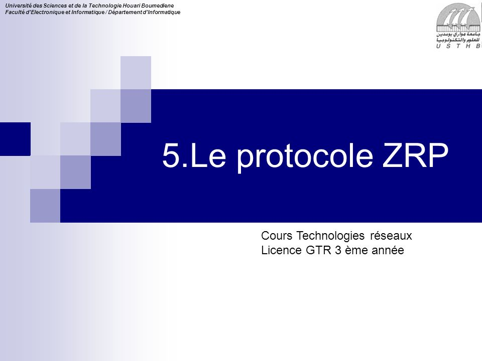 Cours Technologies réseaux Licence GTR 3 ème année Université des Sciences et de la Technologie Houari Boumediene Faculté dElectronique et Informatique / Département dInformatique 5.Le protocole ZRP