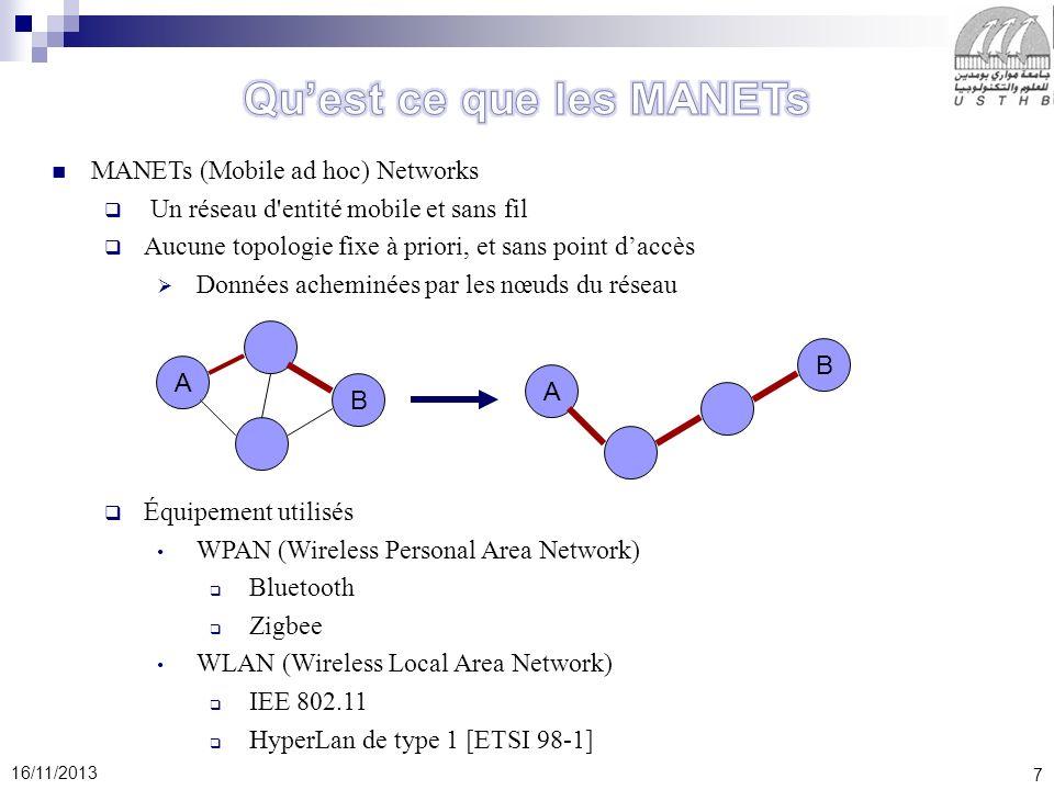 7 16/11/2013 MANETs (Mobile ad hoc) Networks Un réseau d entité mobile et sans fil Aucune topologie fixe à priori, et sans point daccès Données acheminées par les nœuds du réseau Équipement utilisés WPAN (Wireless Personal Area Network) Bluetooth Zigbee WLAN (Wireless Local Area Network) IEE 802.11 HyperLan de type 1 [ETSI 98-1] A B A B