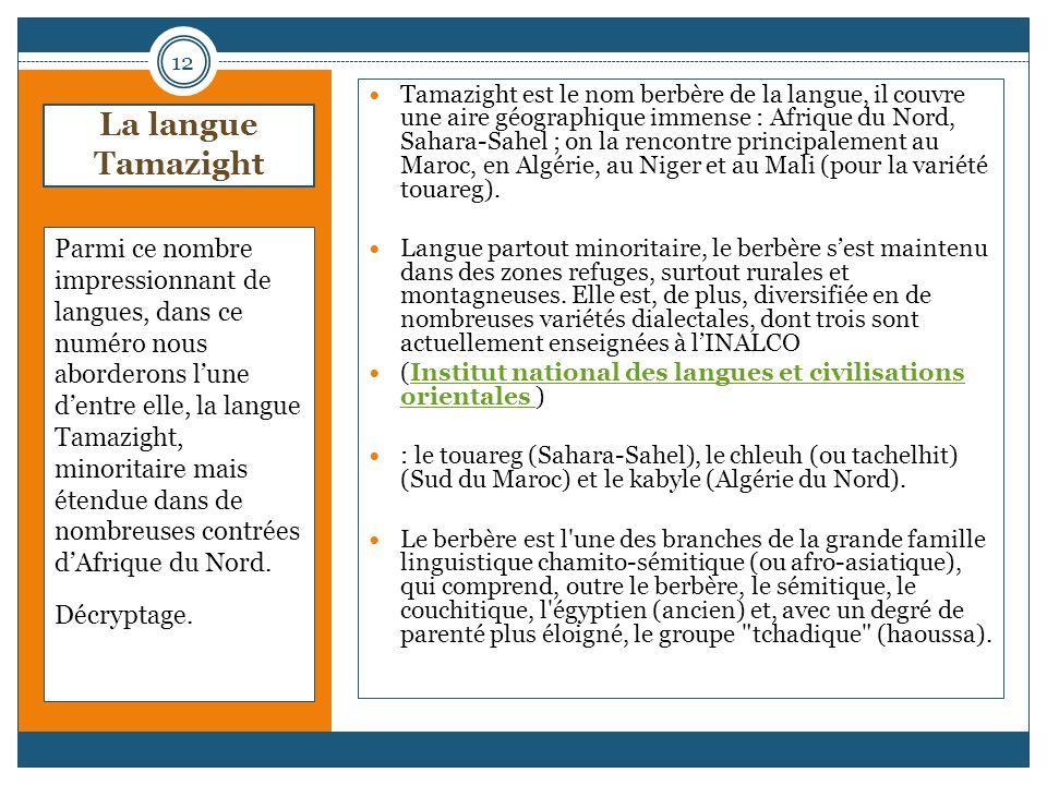 La langue Tamazight Parmi ce nombre impressionnant de langues, dans ce numéro nous aborderons lune dentre elle, la langue Tamazight, minoritaire mais