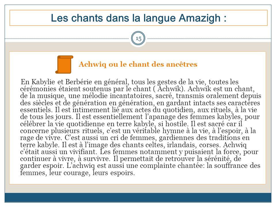 Les chants dans la langue Amazigh : Achwiq ou le chant des ancêtres En Kabylie et Berbérie en général, tous les gestes de la vie, toutes les cérémonie