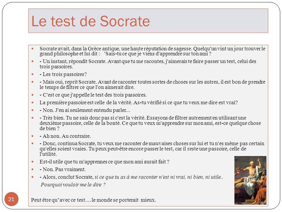 Le test de Socrate 21 Socrate avait, dans la Grèce antique, une haute réputation de sagesse. Quelqu'un vint un jour trouver le grand philosophe et lui