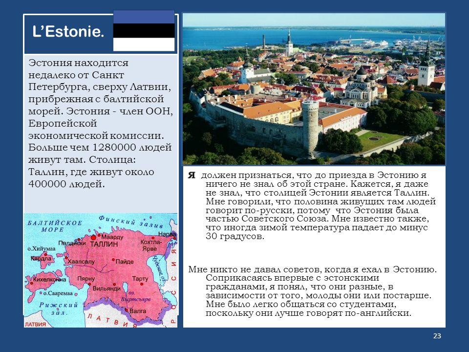LEstonie. Эстония находится недалеко от Санкт Петербурга, сверху Латвии, прибрежная с балтийской морей. Эстония - член ООН, Европейской экономической