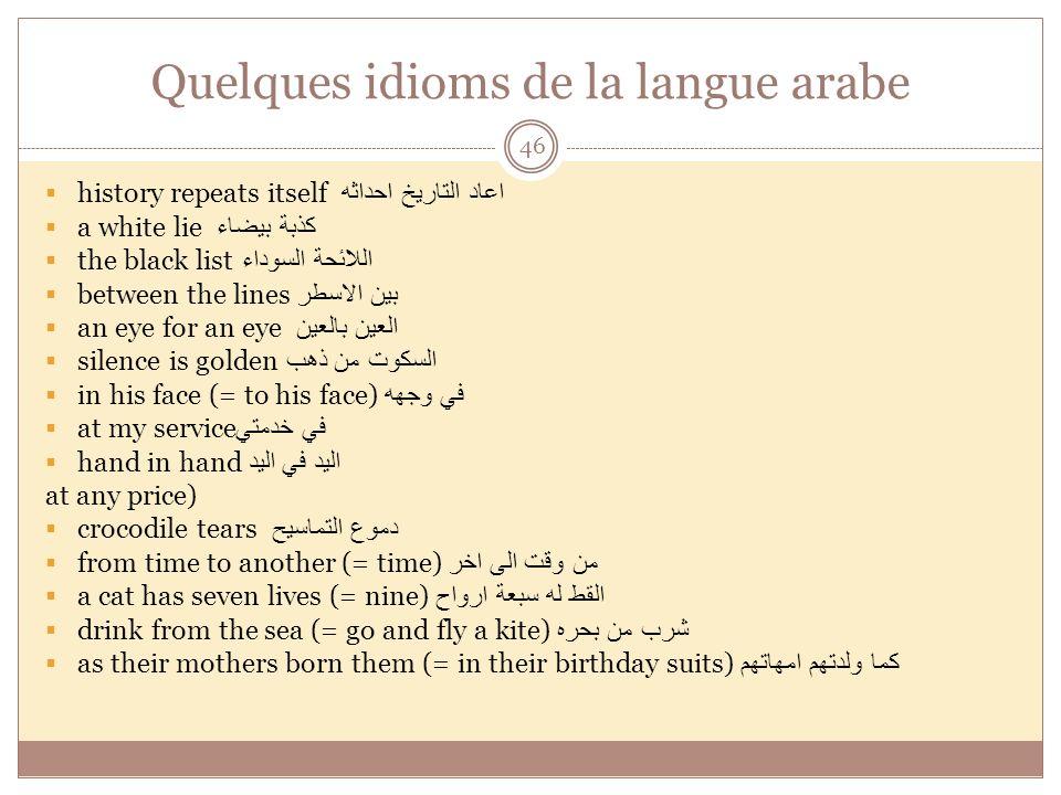 Quelques idioms de la langue arabe 46 history repeats itself اعاد التاريخ احداثه a white lie كذبة بيضاء the black list اللائحة السوداء between the lin