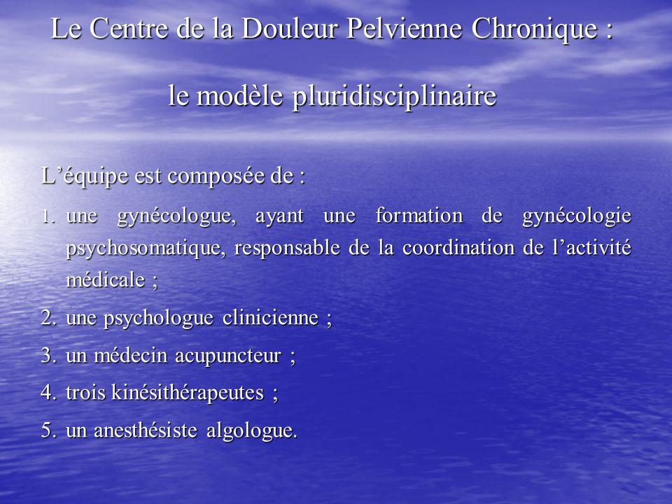 Le Centre de la Douleur Pelvienne Chronique : le modèle pluridisciplinaire Léquipe est composée de : 1. une gynécologue, ayant une formation de gynéco