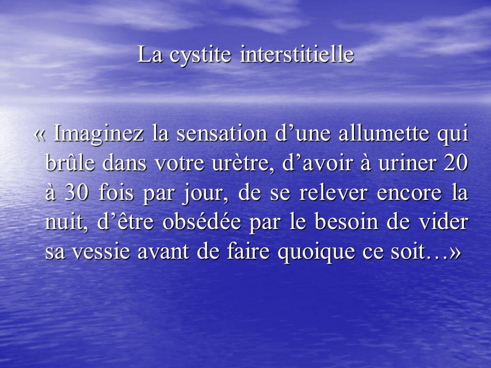 La cystite interstitielle « Imaginez la sensation dune allumette qui brûle dans votre urètre, davoir à uriner 20 à 30 fois par jour, de se relever enc