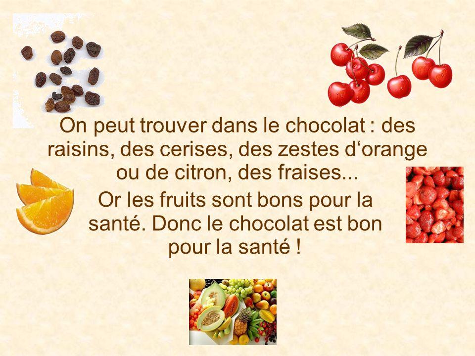 On peut trouver dans le chocolat : des raisins, des cerises, des zestes dorange ou de citron, des fraises... Or les fruits sont bons pour la santé. Do