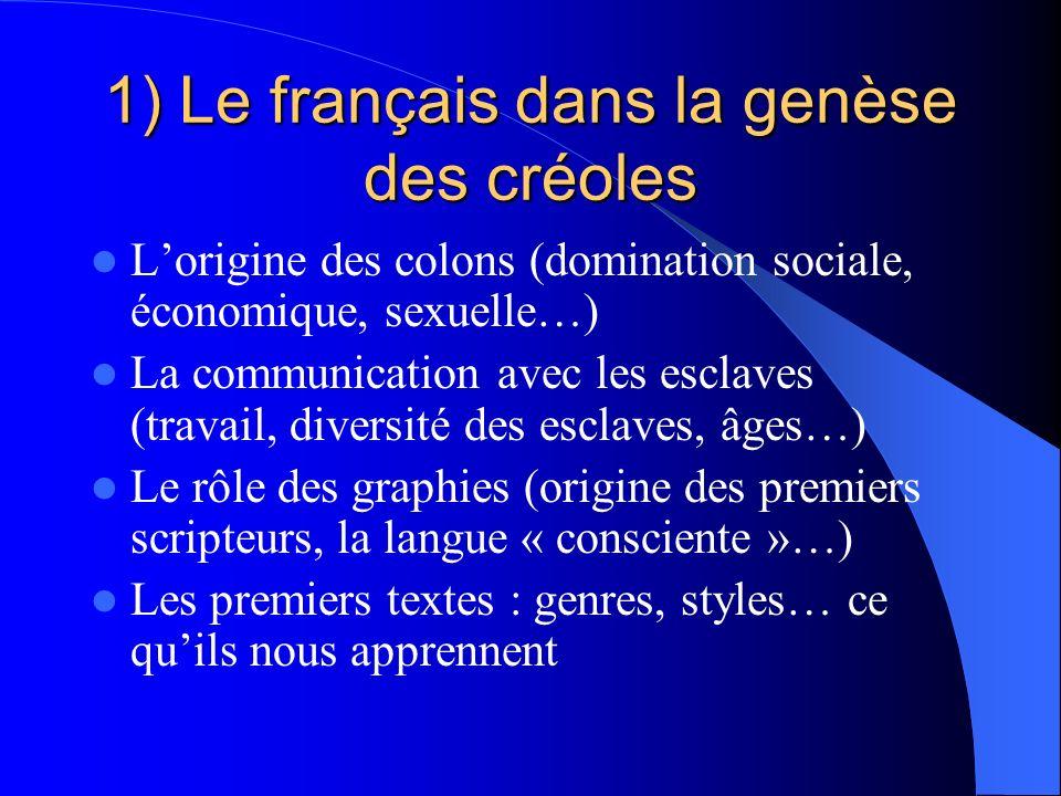 1) Le français dans la genèse des créoles Lorigine des colons (domination sociale, économique, sexuelle…) La communication avec les esclaves (travail,
