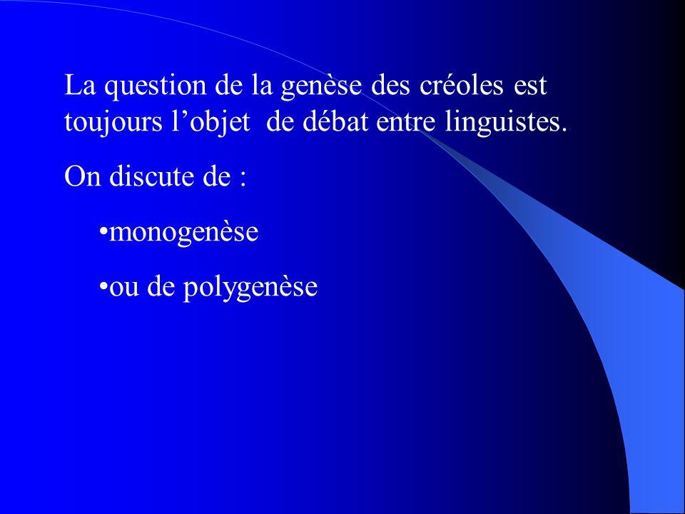 La question de la genèse des créoles est toujours lobjet de débat entre linguistes. On discute de : monogenèse ou de polygenèse