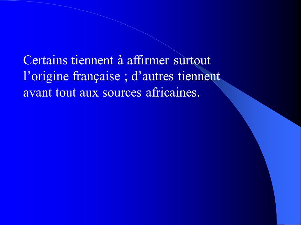Certains tiennent à affirmer surtout lorigine française ; dautres tiennent avant tout aux sources africaines.