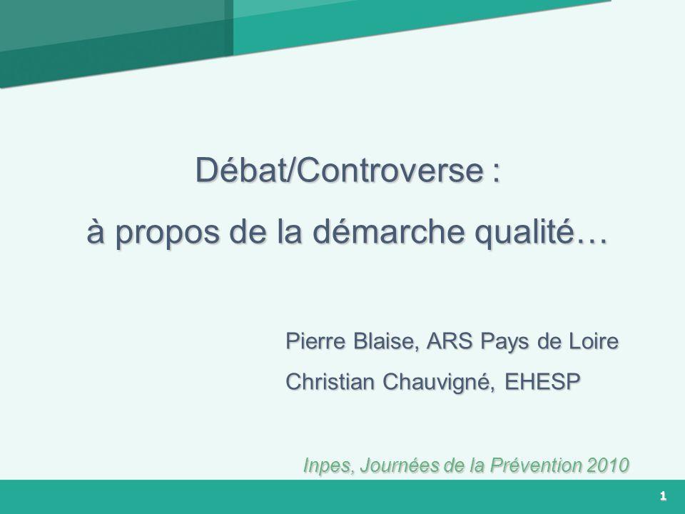 1 Débat/Controverse : à propos de la démarche qualité… Pierre Blaise, ARS Pays de Loire Pierre Blaise, ARS Pays de Loire Christian Chauvigné, EHESP Ch