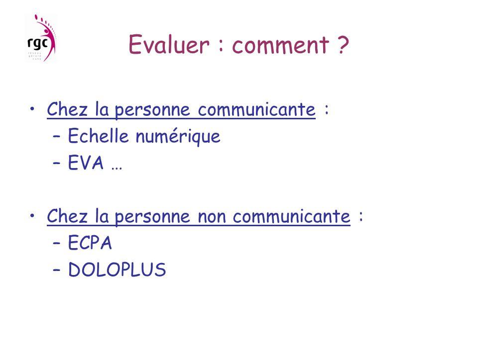 Evaluer : comment ? Chez la personne communicante : –Echelle numérique –EVA … Chez la personne non communicante : –ECPA –DOLOPLUS
