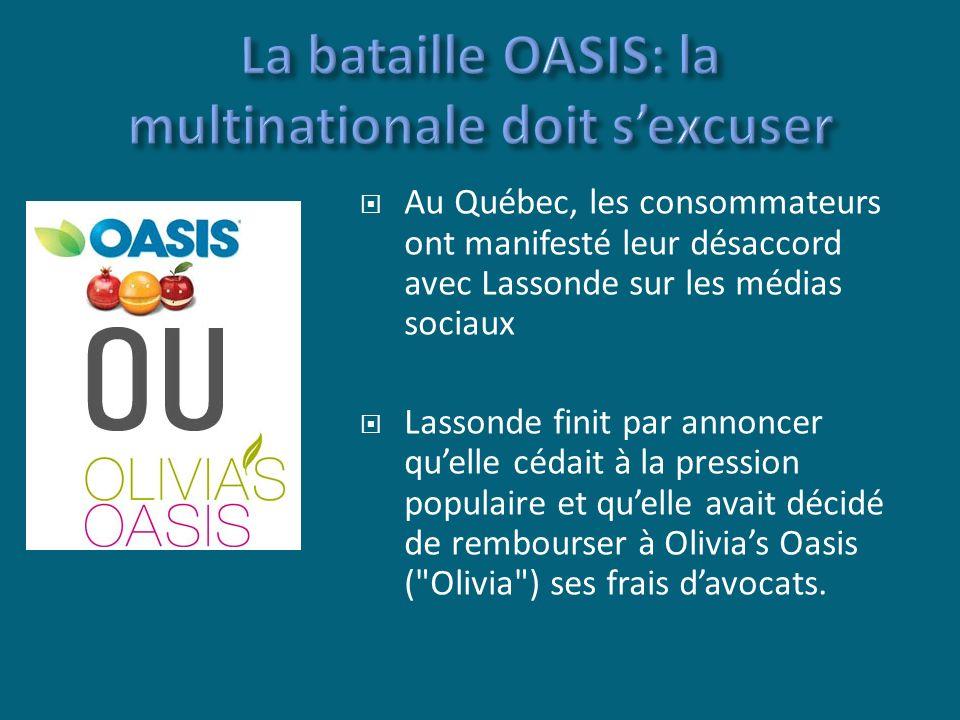 Au Québec, les consommateurs ont manifesté leur désaccord avec Lassonde sur les médias sociaux Lassonde finit par annoncer quelle cédait à la pression populaire et quelle avait décidé de rembourser à Olivias Oasis ( Olivia ) ses frais davocats.