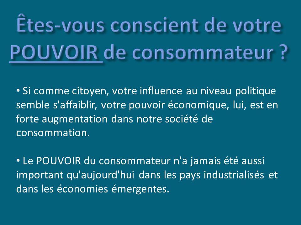 Si comme citoyen, votre influence au niveau politique semble s affaiblir, votre pouvoir économique, lui, est en forte augmentation dans notre société de consommation.