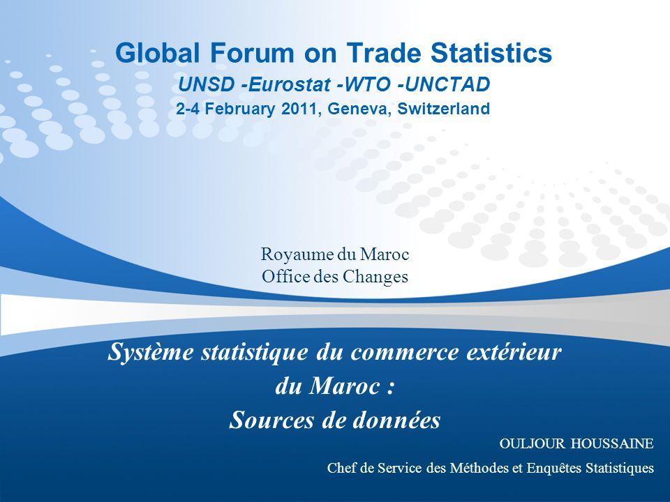 Global Forum on Trade Statistics UNSD -Eurostat -WTO -UNCTAD 2-4 February 2011, Geneva, Switzerland Système statistique du commerce extérieur du Maroc : Sources de données OULJOUR HOUSSAINE Chef de Service des Méthodes et Enquêtes Statistiques Royaume du Maroc Office des Changes