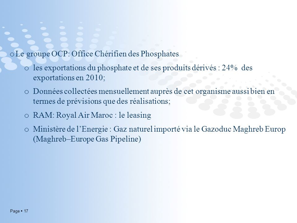 Page 17 o Le groupe OCP: Office Chérifien des Phosphates o les exportations du phosphate et de ses produits dérivés : 24% des exportations en 2010; o Données collectées mensuellement auprès de cet organisme aussi bien en termes de prévisions que des réalisations; o RAM: Royal Air Maroc : le leasing o Ministère de lEnergie : Gaz naturel importé via le Gazoduc Maghreb Europ (Maghreb–Europe Gas Pipeline)